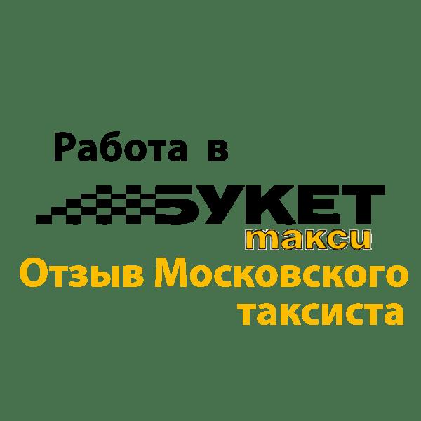 Мой опыт работы в такси Букет. Отзыв Московского таксиста.